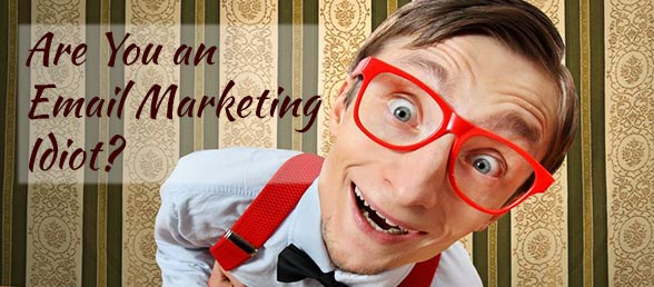 Are You An Email Marketing Idiot?