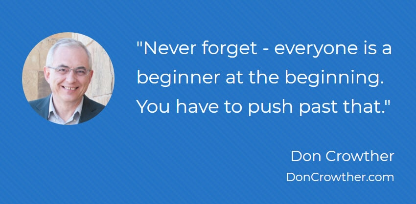 Never forget - everyone is a beginner at the beginning. You have to push past that.