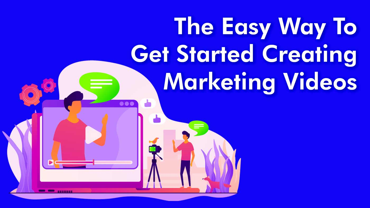 The Easy Way To Get Started Creating Marketing Videos