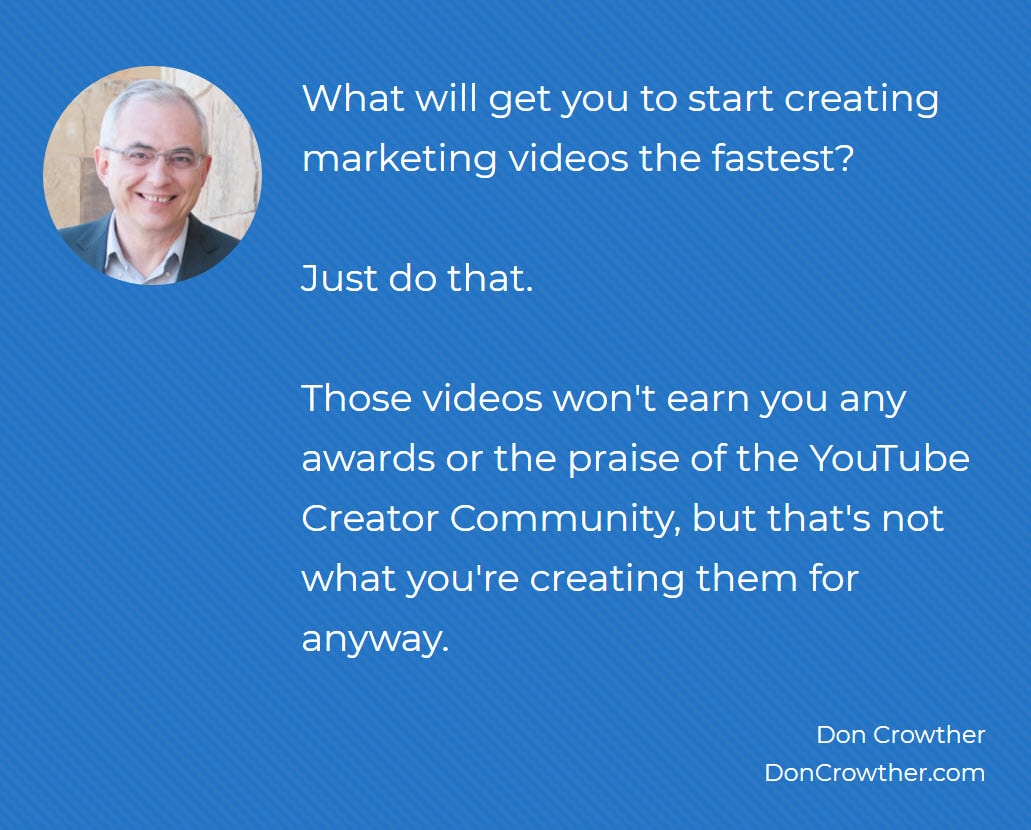 Quote: What will get you to start creating marketing videos the fastest? Just do that.